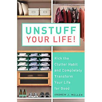 Unstuff Your Life Kick the Clutter Habit and Completely Organize Your Life for Good von Andrew J Mellen