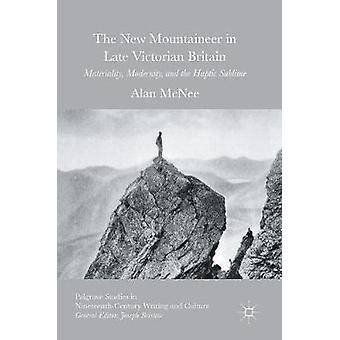 The New Mountaineer in Late Victorian Britain  Materiality Modernity and the Haptic Sublime by McNee & Alan