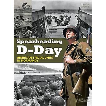 Spearheading D-day - American Special Units in Normandy by Jonathan Ga