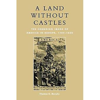 Land Without Castles The Changing Image of America in Europe 17801830 by Murphy & Thomas K.