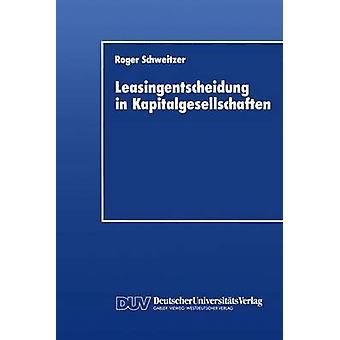 Leasingentscheidung in Kapitalgesellschaften Eine Theoretische Und Empirische Analyse by Schweitzer & Roger