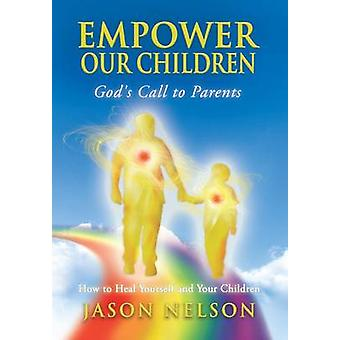 Empower Our Children Gods Call to Parents How to Heal Yourself and Your Children by Nelson & Jason
