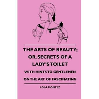 The Arts Of Beauty Or Secrets Of A Ladys Toilet  With Hints To Gentlemen On The Art Of Fascinating by Montez & Lola