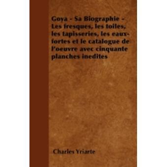 Goya  Sa Biographie  Les Fresques Les Toiles Les Tapisseries Les EauxFortes Et Le Catalogue de LOeuvre Avec Cinquante Planches Inedites by Yriarte & Charles