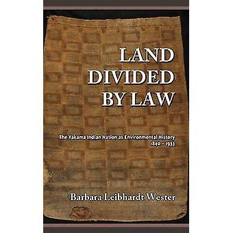 Land Divided by Law The Yakama Indian Nation as Environmental History 18401933 by Wester & Barbara Leibhardt