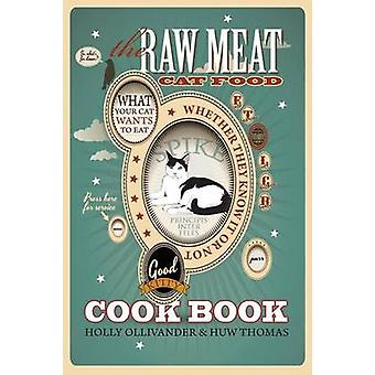 The Raw Meat Cat Food Cookbook What Your Cat Wants to Eat Whether They Know It or Not by Ollivander & Holly
