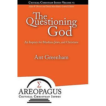 The Questioning God An Inquiry for Muslims Jews and Christians by Greenham & Ant