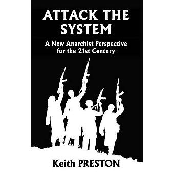 Attack The System A New Anarchist Perspective for the 21st Century by Preston & Keith