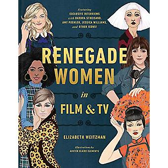 Renegade Women - 50 Trailblazers in Film and TV by Elizabeth Weitzman