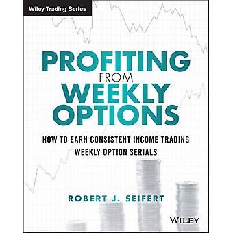 Profiting from Weekly Options - How to Earn Consistent Income Trading