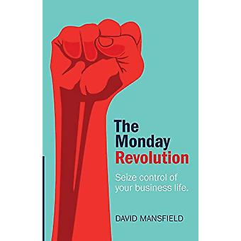 The Monday Revolution - Seize control of your business life by David M