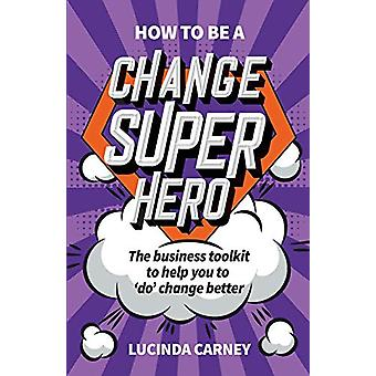 How to be a Change Superhero - The business toolkit to help you to 'do