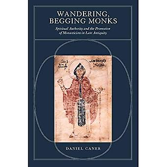 Wandering, Begging Monks: Spiritual Authority and the� Promotion of Monasticism in Late Antiquity (Transformation of the Classical Heritage)