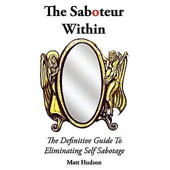The Saboteur Within - The Definitive Guide To Overcoming Self Sabotage