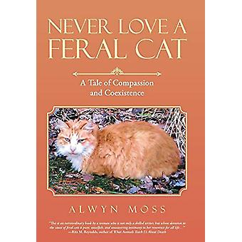 Never Love a Feral Cat - A Tale of Compassion and Coexistence by Alwyn