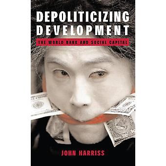 Depoliticizing Development - The World Bank and Social Capital by John