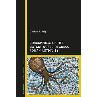 Conceptions of the Watery World in GrecoRoman Antiquity by Irby & Georgia L. College of William and Mary & USA