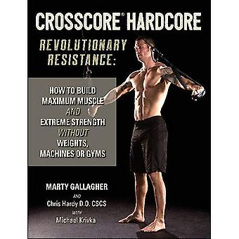 CrossCore HardCore: Revolutionary Resistance: How to Build Maximum Muscle and Extreme Strength Without Weights...