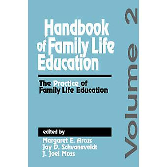 Handbook of Family Life Education The Practice of Family Life Education by Arcus & Margaret E.