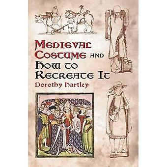 Medieval Costume and How to Recreate it by Dorothy Hartley - 97804864