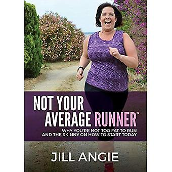 Not Your Average Runner: Why You're Not Too Fat to� Run and the Skinny on How to Start Today