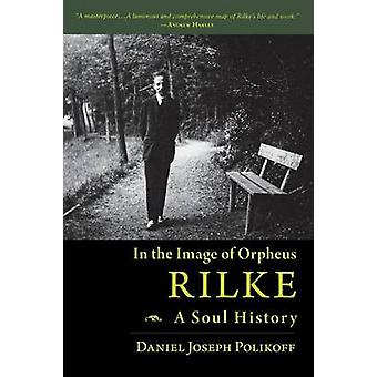 Rilke a Soul History In the Image of Orpheus by Polikoff & Daniel Joseph