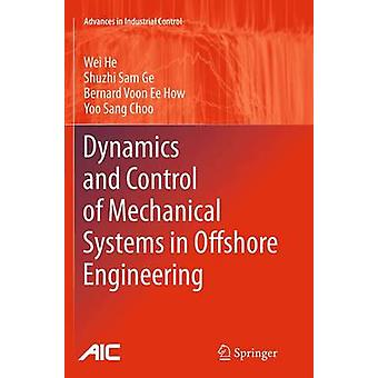 Dynamics and Control of Mechanical Systems in Offshore Engineering by Wei He & Shuzhi Sam Ge & Bernard Voon Ee How & Yoo Sang Choo