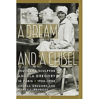 A Dream and a Chisel  Louisiana Sculptor Angela Gregory in Paris 19251928 by Angela Gregory & Nancy L Penrose