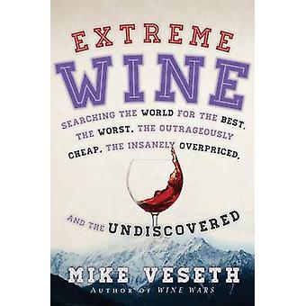 Extreme Wine  Searching the World for the Best the Worst the Outrageously Cheap the Insanely Overpriced and the Undiscovered by Mike Veseth