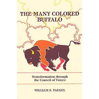 The Many Colored Buffalo Transformation Through the Council of Voices by Taegel & William S.