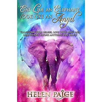 EAT LIKE AN ELEPHANT LOOK LIKE AN ANGEL Transform your beliefs love your body and lose weight eating anything you want by Paige & Helen