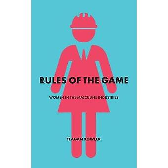 Rules of the Game Women in the Masculine Industries by Dowler & Teagan