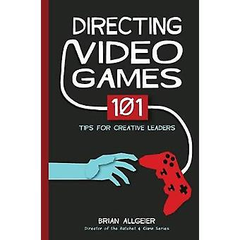 Directing Video Games 101 Tips for Creative Leaders by Allgeier & Brian