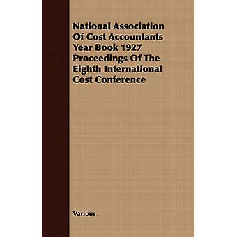 National Association Of Cost Accountants Year Book 1927 Proceedings Of The Eighth International Cost Conference by Various