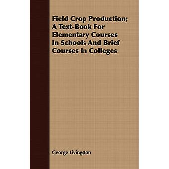 Field Crop Production A TextBook For Elementary Courses In Schools And Brief Courses In Colleges by Livingston & George