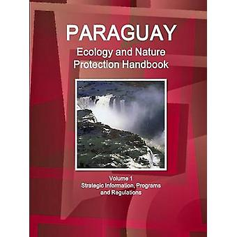 Paraguay Ecology and Nature Protection Handbook Volume 1 Strategic Information Programs and Regulations by IBP & Inc.