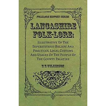 Lancashire FolkLore  Illustrative Of The Superstitious Beliefs And Practices Local Customs And Usages Of The People Of The County Palatine by Wilkinson & T. T.