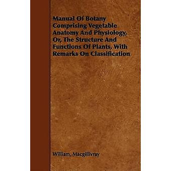 Manual of Botany Comprising Vegetable Anatomy and Physiology Or the Structure and Functions of Plants with Remarks on Classification by Macgillivray & William