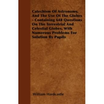 Catechism Of Astronomy And The Use Of The Globes  Containing 648 Questions On The Terrestrial And Celestial Globes With Numerous Problems For Solution By Pupils by Hardcastle & William