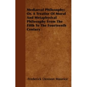 Mediaeval Philosophy Or A Treatise Of Moral And Metaphysical Philosophy From The Fifth To The Fourteenth Century by Maurice & Frederick Denison