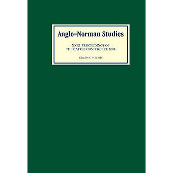 AngloNorman Studies 31 Proceedings of the Battle Conference 2008 by Lewis & C. P.