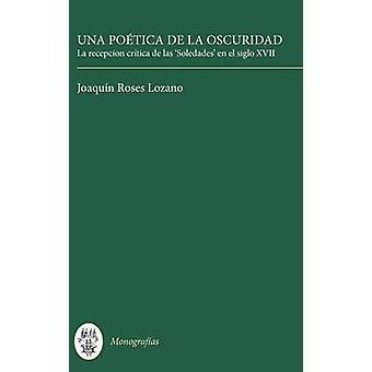 Una Poetica de La Oscuridad La Recepcion Critica de Las Soledades En El Siglo XVII by Roses Lozano & Joaquin