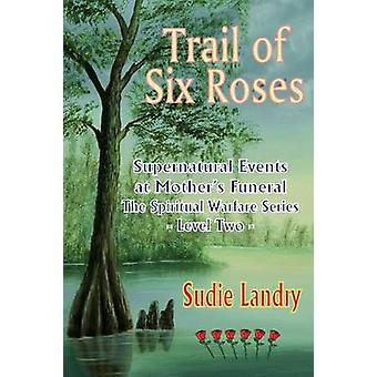 Trail of Six Roses Supernatural Events at Mothers Funeral  The Spiritual Warfare Series  Level Two by Landry & Sudie