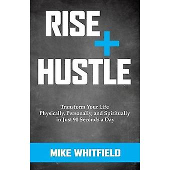 Rise and Hustle Transform Your Life Physically Personally and Spiritually in Just 90 Seconds a Day by Whitfield & Mike