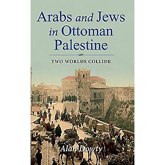 Arabs and Jews in Ottoman Palestine - Two Worlds Collide by Alan Dowty