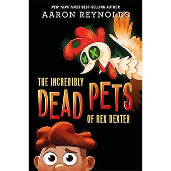 The Incredibly Dead Pets Of Rex Dexter by Aaron Reynolds - 9781368051