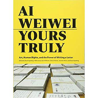 Ai Weiwei - Yours Truly - Art - Human Rights - and the Power of Writing
