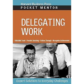 Delegating Work  Expert Solutions to Everyday Challenges by Compiled by Harvard Business School Press
