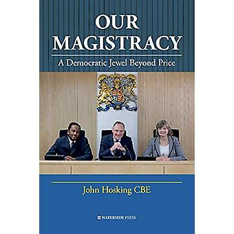 Our Magistracy - A Democratic Jewel Beyond Price by John Hosking - 978