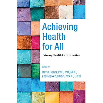 Achieving Health for All  Primary Health Care in Action by Edited by David Bishai & Edited by Meike Schleiff